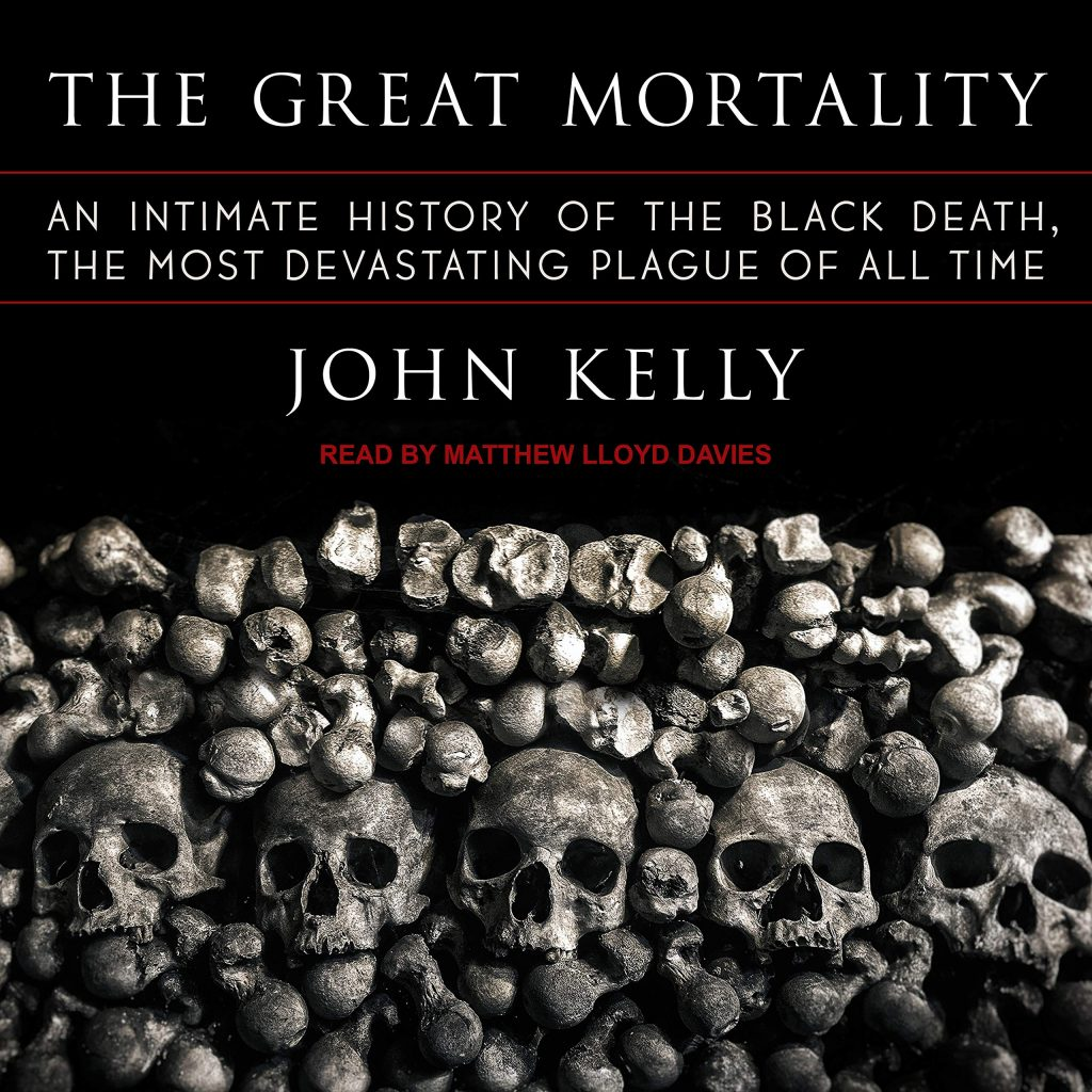 The Great Mortality: An Intimate History of the Black Death, the Most Devastating Plague of All Time – John Kelly